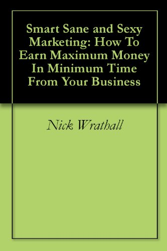 Smart Sane and Sexy Marketing: How To Earn Maximum Money In Minimum Time From Your Business