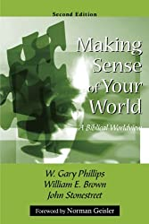 Making Sense of Your World: A Biblical Worldview by W. Gary Phillips, William E. Brown, John Stonestreet (2008) Perfect Paperback