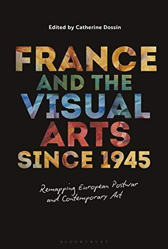 France and the Visual Arts since 1945: Remapping European Postwar and Contemporary Art por Catherine Dossin