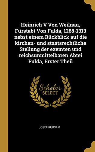 Heinrich V Von Weilnau, Fürstabt Von Fulda, 1288-1313 nebst einem Rückblick auf die kirchen- und staatsrechtliche Stellung der exemten und reichsunmittelbaren Abtei Fulda, Erster Theil
