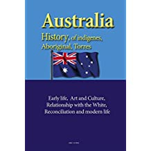 Australia History, of indigenes, Aboriginal, Torres: Early life, Art and Culture, Relationship with the White, reconciliation and modern life