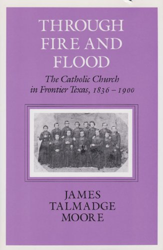 Through Fire and Flood: The Catholic Church in Frontier Texas, 1836-1900 (Centennial Series of the Association of Former Students Texas A & M University (Paperback))