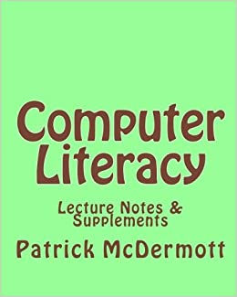 Computer Literacy: Lecture Notes & Supplements: Patrick McDermott