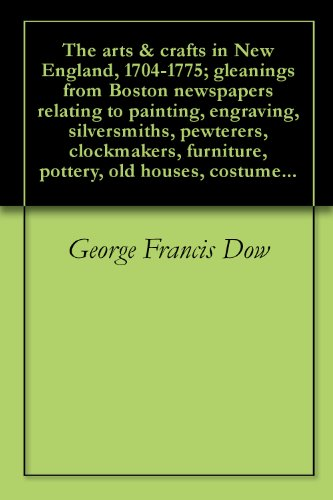 The arts & crafts in New England, 1704-1775; gleanings from