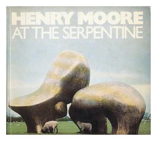 Henry Moore at the Serpentine: [catalogue of the] 80th birthday exhibition of recent carvings and bronzes, Serpentine Gallery and Kensington Gardens 1 July-8 October -