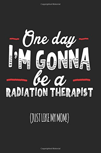One Day I'm Gonna Be A Radiation Therapist (Just Like My Mom!): Blank Lined Notebook Journal PDF