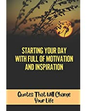 Starting Your Day With Full Of Motivation And Inspiration: Quotes That Will Change Your Life: Daily Good Morning Inspirational Quotes