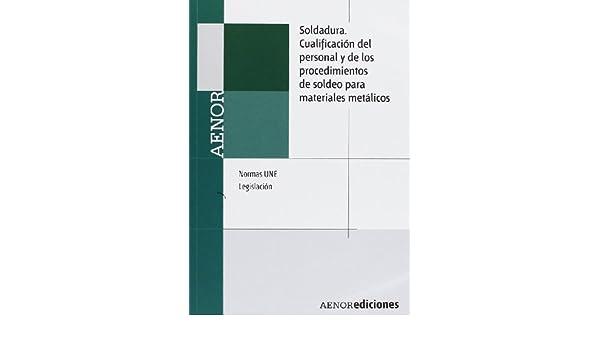 Soldadura. Cualificación del personal y de los procedimientos de soldeo para materiales metálicos. Normas UNE y legislación: Amazon.es: Aenor: Libros