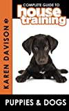 Complete Guide to House Training Puppies and Dogs, Karen B. Davison, 1479176893