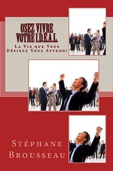 OSEZ Vivre Votre I.D.É.A.L.: La Vie que Vous Désirez VOUS ATTEND! (French Edition)