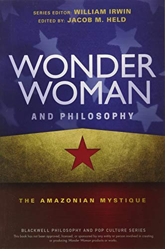 Wonder Woman and Philosophy: The Amazonian Mystique (The Blackwell Philosophy and Pop Culture -