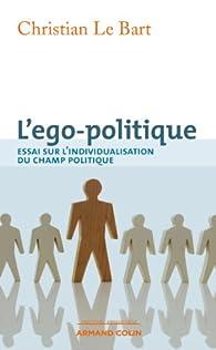 L'ego-politique Essai sur l'individualisation du champ politique par Christian Le Bart