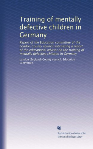 Training of mentally defective children in Germany: Report of the Education committee of the London County council submitting a report of the ... of mentally defective children in Germany