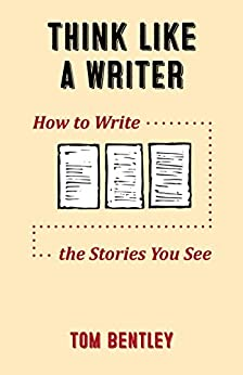 Think Like a Writer: How to Write the Stories You See by [Bentley, Tom]