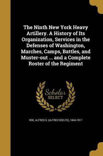 The Ninth New York Heavy Artillery. a History of Its Organization, Services in the Defenses of Washington, Marches, Camps, Battles, and Muster-Out ... and a Complete Roster of the Regiment pdf
