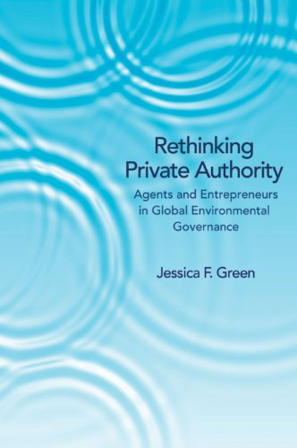 Rethinking Private Authority: Agents and Entrepreneurs in Global Environmental Governance