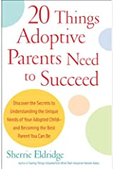 20 Things Adoptive Parents Need to Succeed: Discover the Secrets to Understanding the Unique Needs of Your Adopted Child-and Becoming the Best Parent You Can Be Kindle Edition