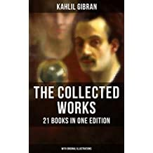 The Collected Works of Kahlil Gibran: 21 Books in One Edition (With Original Illustrations): Spirits Rebellious, The Prophet, The Broken Wings, The Madman, ... History and the Nation, I Believe In You…