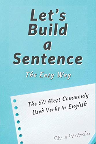 Let's Build a Sentence: The Easy Way: The 50 Most Commonly Used Verbs in English (The Most Common Sentences Used In English)