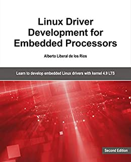 Linux Driver Development for Embedded Processors - Second Edition: Learn to  develop embedded Linux drivers with kernel 4 9 LTS