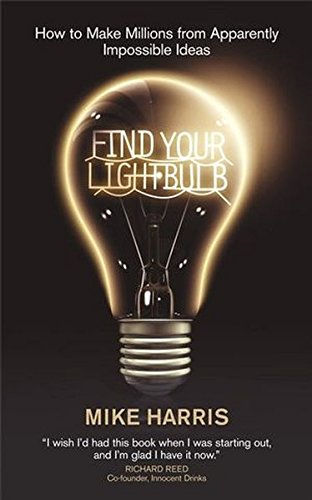 Find Your Lightbulb: How to make millions from apparently impossible ideas