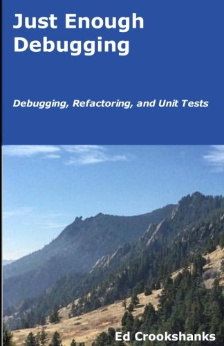 Just Enough Debugging: Debugging, Refactoring, and Unit Tests by CreateSpace Independent Publishing Platform