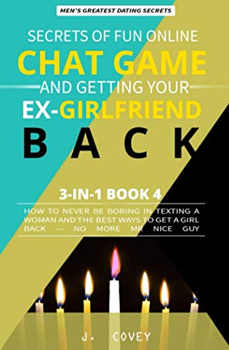 Secrets of Fun Online Chat Game and Getting Your Ex-Girlfriend Back: How to Never Be Boring In Texting a Woman and the Best Ways to Get a Girl Back - No More Mr Nice Guy (Men's Dating Advice) (Best Way To Get Your Ex Boyfriend Back Fast)