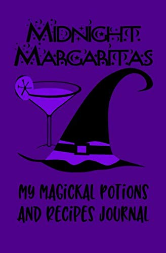 Midnight Margaritas My Magickal Potions and Recipes Journal: Witch's Blank Recipe Journal and Grimoire with Spell pages for a Wiccan Book of Shadows -