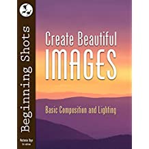 Create Beautiful Images: Basic Composition and Lighting (Beginning Shots Book 2)