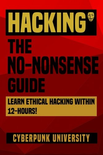 Hacking: The No-Nonsense Guide: Learn Ethical Hacking Within 12 Hours! (Cyberpunk Programming Series) (Volume 2)