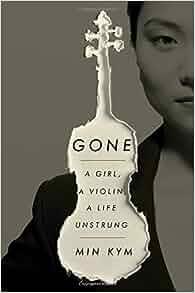 Gone: A Girl, a Violin, a Life Unstrung: Min Kym