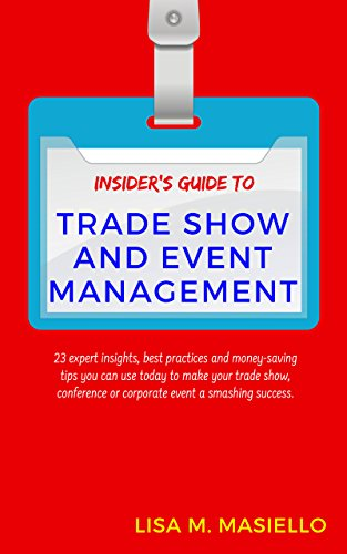Insider's Guide to Trade Show and Event Management: 23 Expert Insights, Best Practices and Money-Saving Tips You Can Use Today to Make Your Trade Show or Conference a Smashing Success