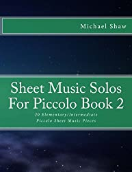 Sheet Music Solos For Piccolo Book 2: 20 Elementary/Intermediate Piccolo Sheet Music Pieces (Volume 2)