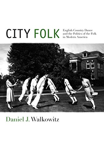 (City Folk: English Country Dance and the Politics of the Folk in Modern America (NYU Series in Social and Cultural Analysis))
