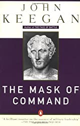 The Mask of Command: Alexander the Great, Wellington, Ulysses S. Grant, Hitler, and the Nature of Lea dership