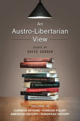 An Austro-Libertarian View: Current Affairs, Foreign Policy, American History, European History (Essays by David Gordon) (Volume 3)