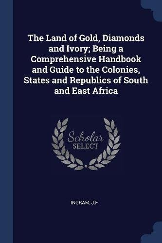Download The Land of Gold, Diamonds and Ivory; Being a Comprehensive Handbook and Guide to the Colonies, States and Republics of South and East Africa ebook