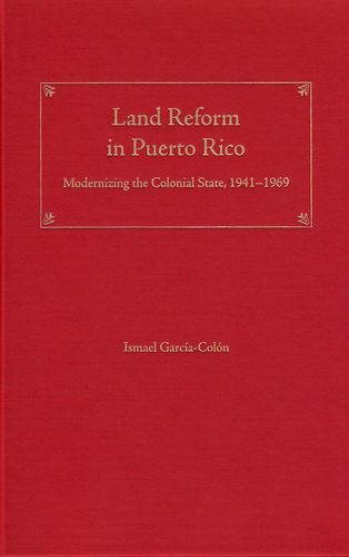 Land Reform in Puerto Rico: Modernizing the Colonial State, 1941–1969 (New Directions in Puerto Rican Studies)