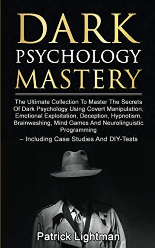 Dark Psychology Mastery: Master The Secrets Of Dark Psychology Using Covert Manipulation, Emotional Exploitation, Deception, Hypnotism, Brainwashing, Mind Games And Neurolinguistic Programming