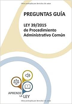 Preguntas Guía Ley 39/2015 De Procedimiento Administrativo Común: Una Herramienta Esencial Para El Estudio, Comprensión Y Memorización De La Ley por Aprende La Ley epub