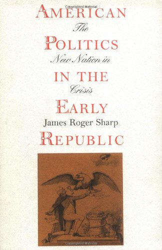 American Politics in the Early Republic: The New Nation in Crisis (American Sharp Politics)