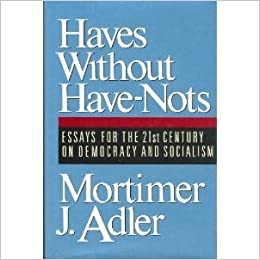 haves out have nots essays for the st century on democracy  haves out have nots essays for the 21st century on democracy and socialism mortimer jerome adler 9780025005617 com books
