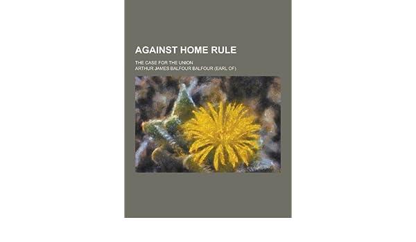 Against Home Rule The Case For The Union Arthur James Balfour