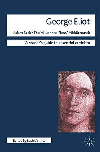George Eliot - Adam Bede/The Mill on the Floss/Middlemarch (Readers' Guides to Essential Criticism)