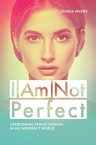 PERFECTIONIST: I Am Not Perfect. Overcoming perfectionism in an imperfect world: Explore the gifts of imperfection! (The Art of Growth Book 10)