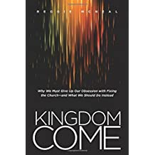 Kingdom Come: Why We Must Give Up Our Obsession with Fixing the Church-and What We Should Do Instead