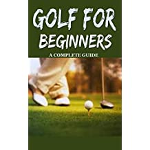 Golf: Golf for Beginners: A Complete Guide for Dummies to Golf Basics, Golf Putting & Golf Swing for Perfect Execution (Golf, Golf Swing, Golf For Dummies, ... Golf Etiquettes, Golf like a pro)