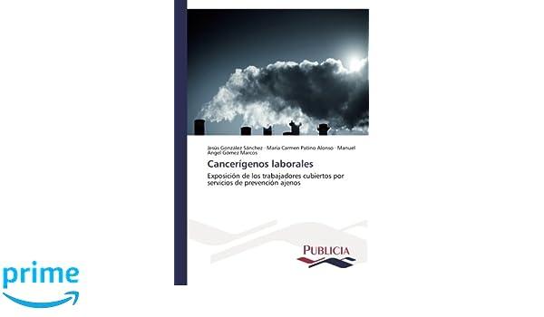 Cancerígenos laborales: Exposición de los trabajadores cubiertos por servicios de prevención ajenos (Spanish Edition): Jesús González Sánchez, María Carmen ...