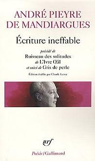 Ecriture ineffable : Précédé de Ruisseau des solitudes de L'Ivre Oeil et suivi de Gris de perle par André Pieyre de Mandiargues