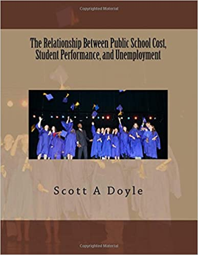 The Relationship Between Public School Cost, Student Performance, and Unemployment: The Relationship Between Public School Cost and Student ... Volume 1 (Education and Finance)